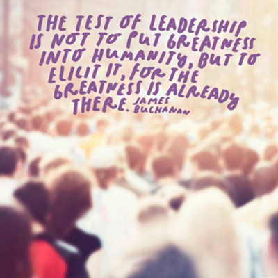 Blurry image of crowd with the text: The test of leadership is not to put greatness into humanity, but to elicit it, for the greatness is already there. - James Buchanan