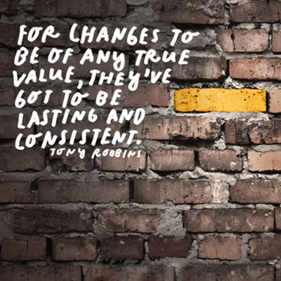 Image of a brick wall with one golden brick, and the words: For changes to be of any true value, they've got to be lasting and consistent. --Tony Robbins